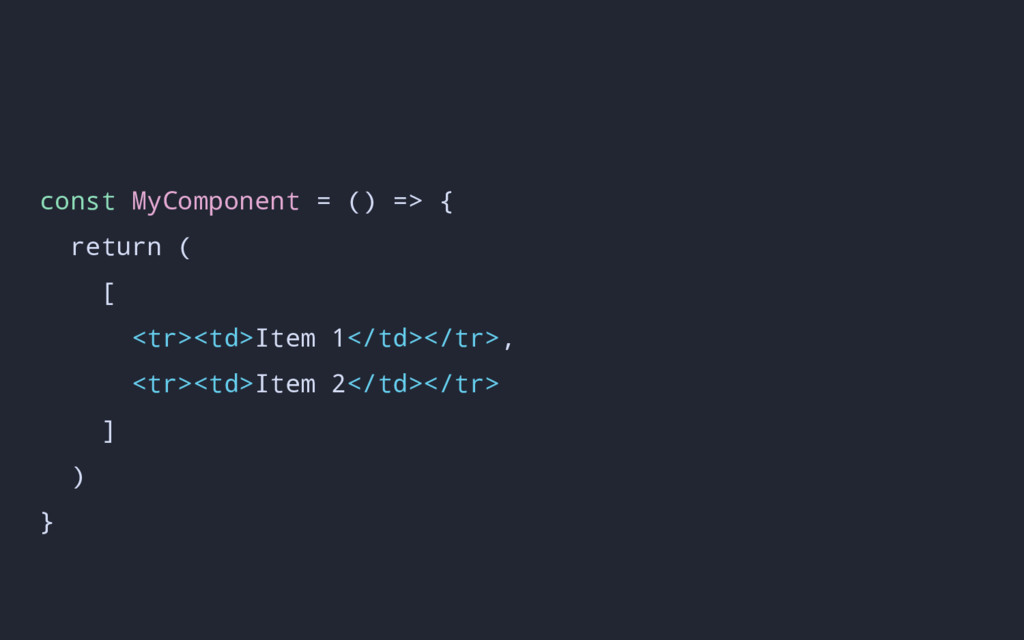 const MyComponent = () => { return ( [ <tr><td>...