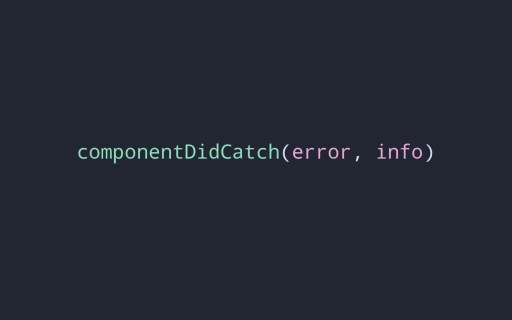 componentDidCatch(error, info)