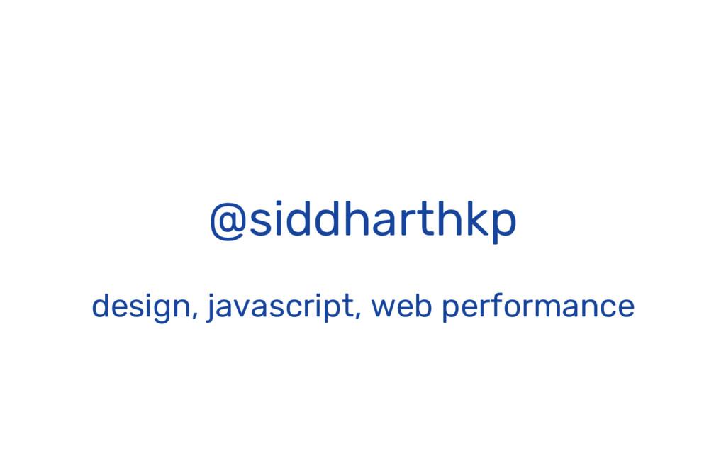@siddharthkp design, javascript, web performance