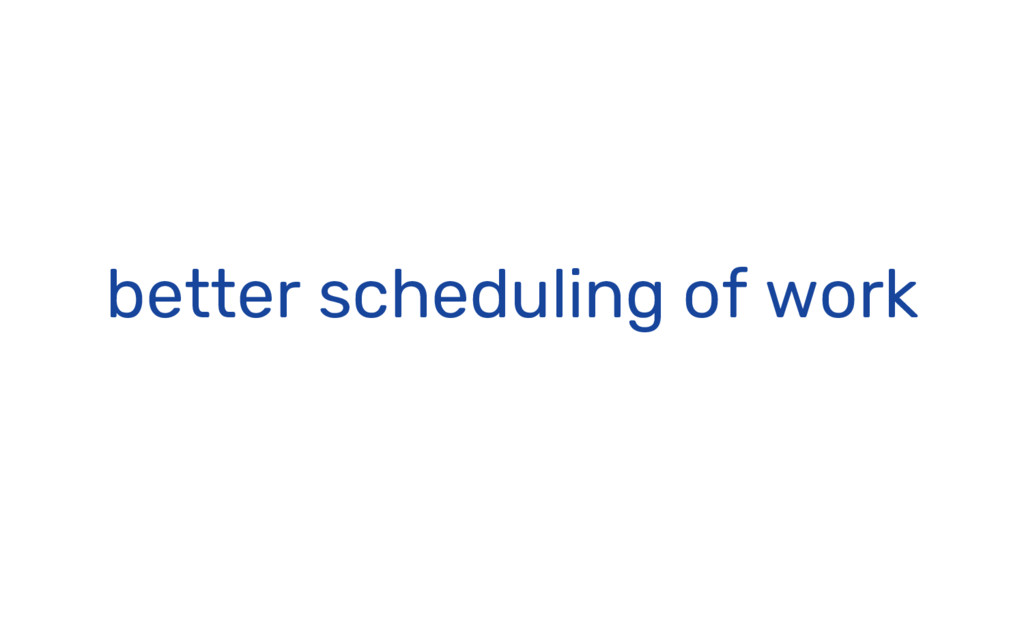 better scheduling of work