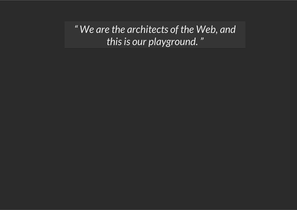 """"""" We are the architects of the Web, and this is..."""