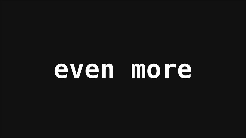even more