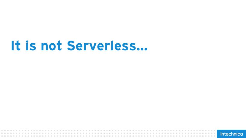 It is not Serverless…