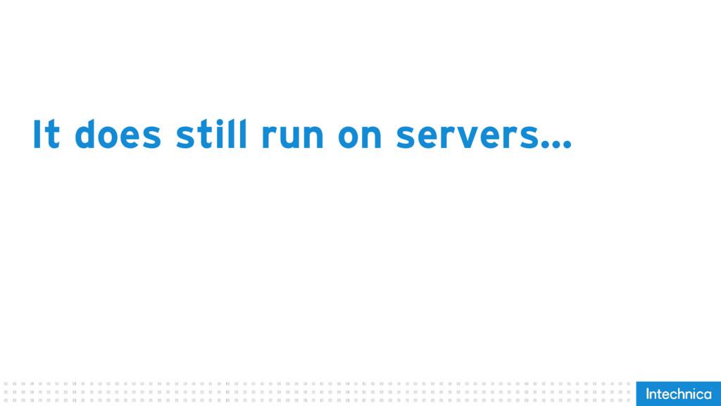 It does still run on servers…