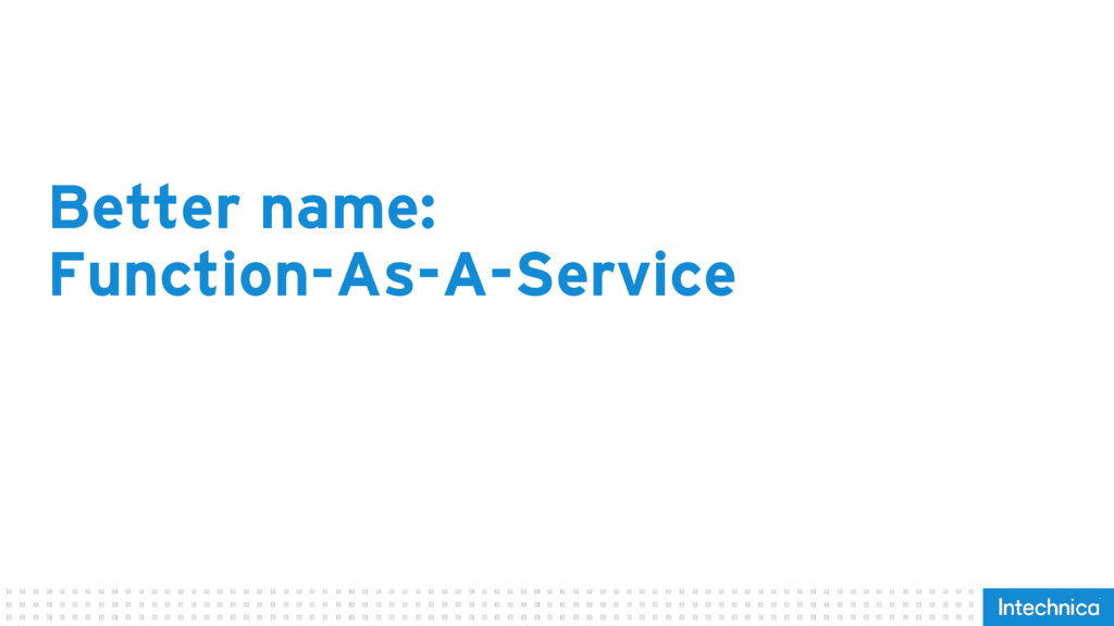 Better name: Function-As-A-Service