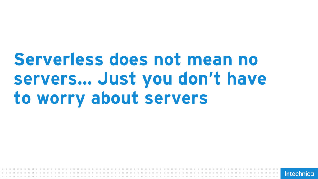 Serverless does not mean no servers… Just you d...