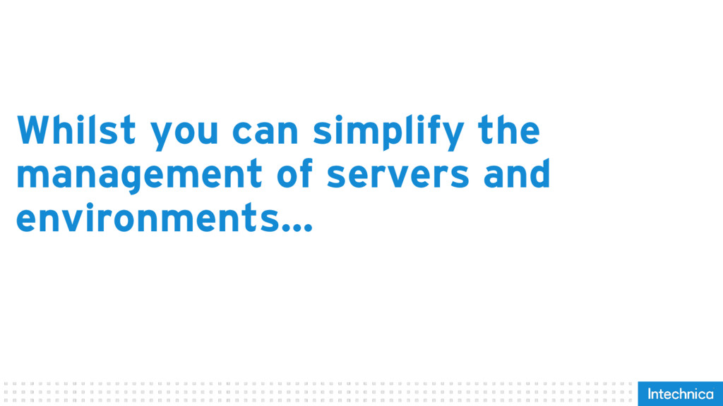 Whilst you can simplify the management of serve...