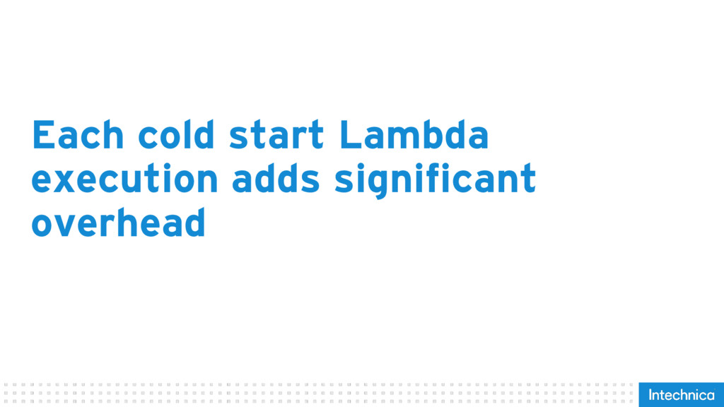 Each cold start Lambda execution adds significa...