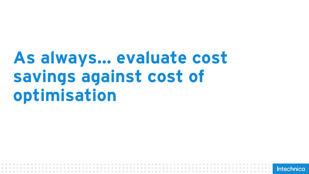 As always… evaluate cost savings against cost o...
