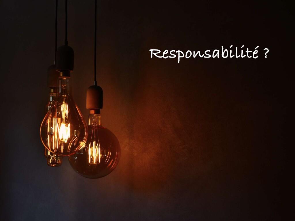 Responsabilité ?