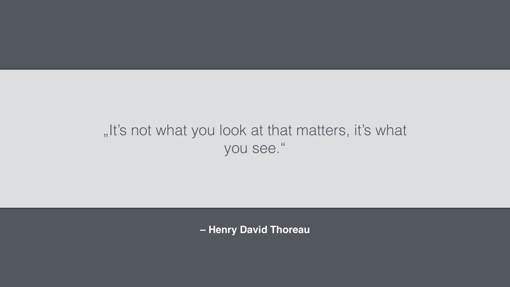 "– Henry David Thoreau ""It's not what you look a..."