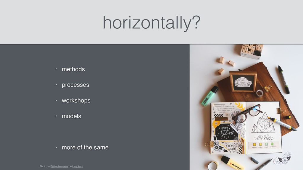horizontally? • methods • processes • workshops...