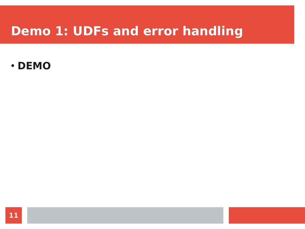 11 Demo 1: UDFs and error handling ● DEMO