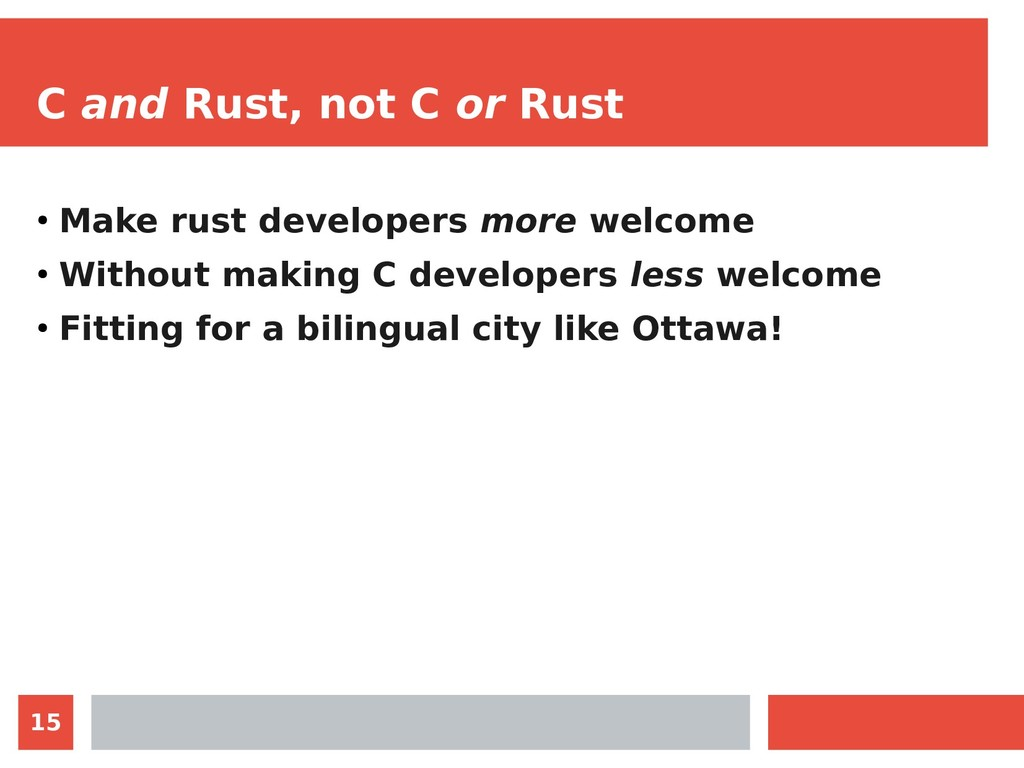 15 C and Rust, not C or Rust ● Make rust develo...