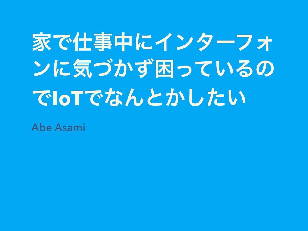 ՈͰதʹΠϯλʔϑΥ ϯʹؾ͔ͮͣࠔ͍ͬͯΔͷ ͰIoTͰͳΜͱ͔͍ͨ͠ Abe Asami