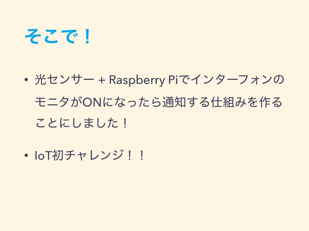 ͦ͜Ͱʂ • ޫηϯαʔ + Raspberry PiͰΠϯλʔϑΥϯͷ Ϟχλ͕ONʹͳͬͨ...