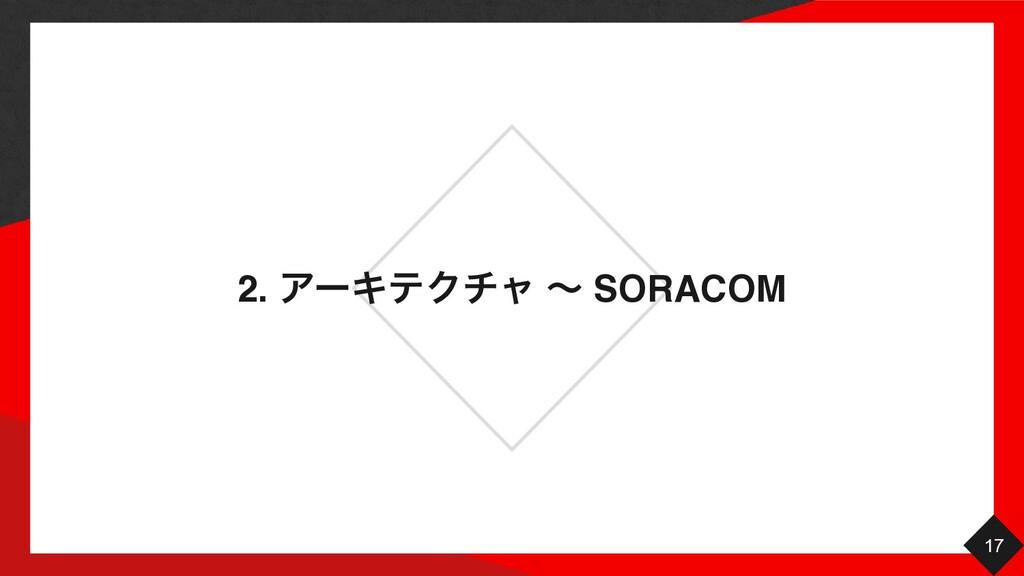 2. ΞʔΩςΫνϟ ʙ SORACOM 17