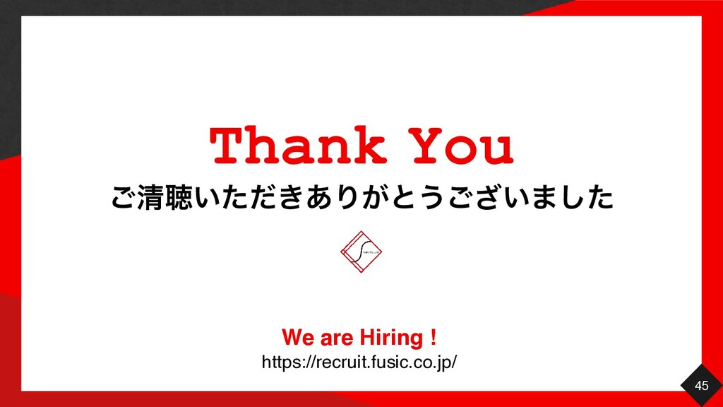 45 ͝ਗ਼ௌ͍͖ͨͩ͋Γ͕ͱ͏͍͟͝·ͨ͠ Thank You We are Hiring !...