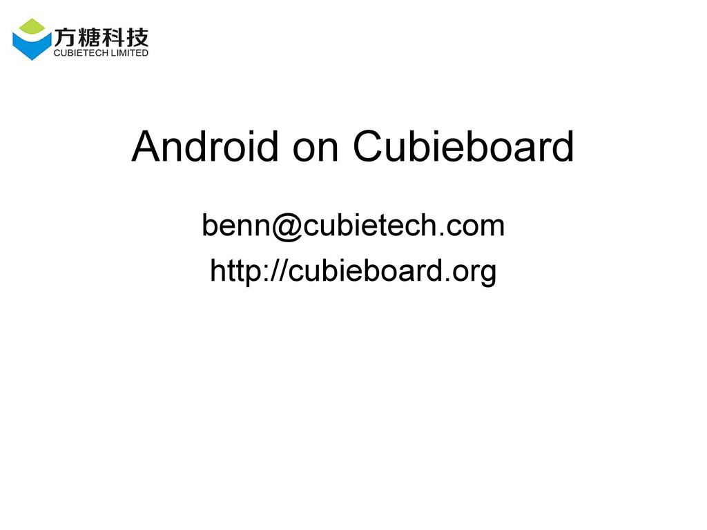 Android on Cubieboard benn@cubietech.com http:/...