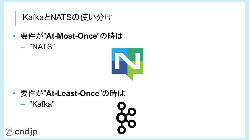"""KafkaとNATSの使い分け • 要件が""""At-Most-Once""""の時は – """"NATS""""..."""