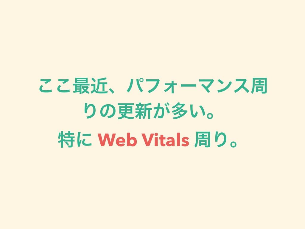 ͜͜࠷ۙɺύϑΥʔϚϯεप Γͷߋ৽͕ଟ͍ɻ ಛʹ Web Vitals पΓɻ