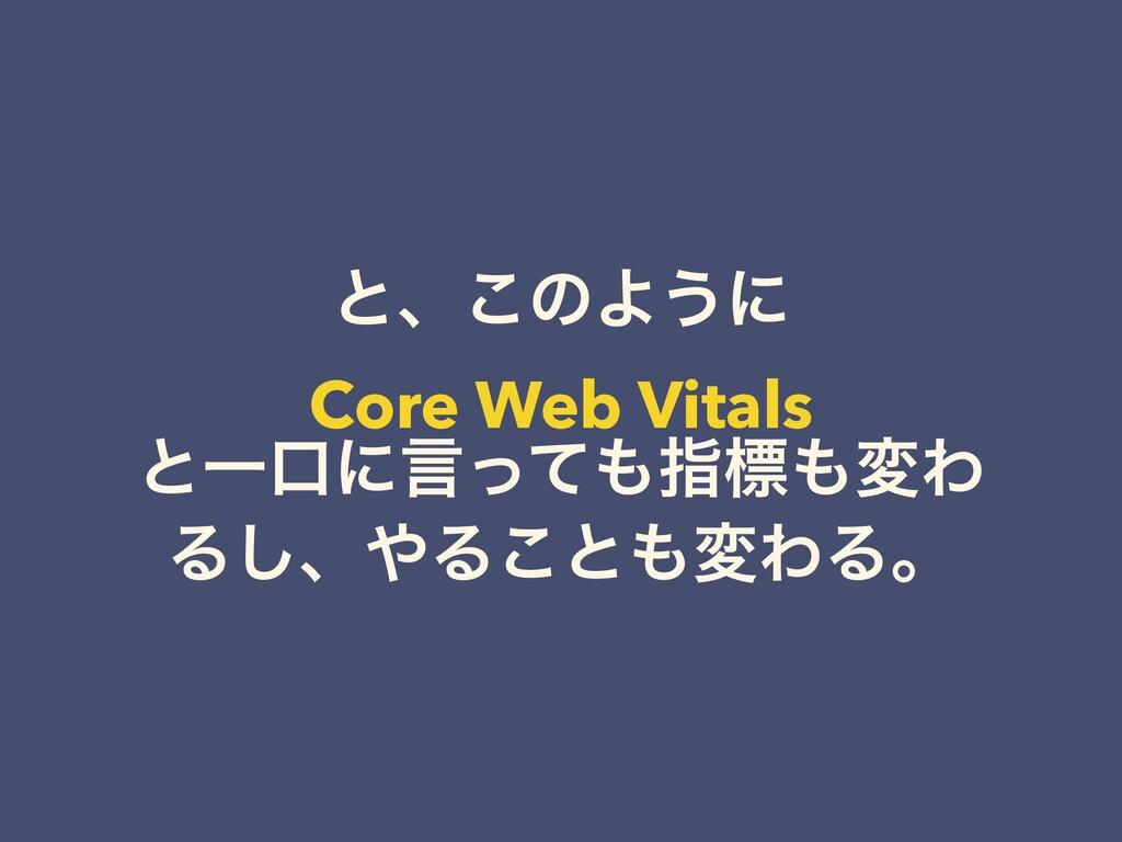 ͱɺ͜ͷΑ͏ʹ Core Web Vitals ͱҰޱʹݴͬͯࢦඪมΘ Δ͠ɺΔ͜ͱม...