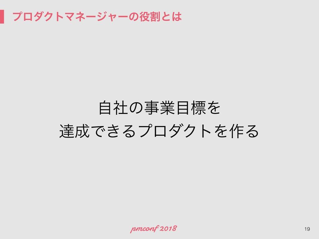 ϓϩμΫτϚωʔδϟʔͷׂͱ !19 ࣗࣾͷۀඪΛ ୡͰ͖ΔϓϩμΫτΛ࡞Δ