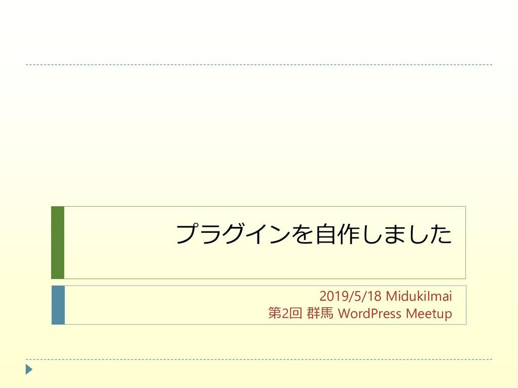 プラグインを自作しました 2019/5/18 MidukiImai 第2回 群馬 WordPr...