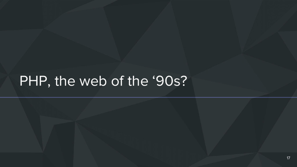 PHP, the web of the '90s? 17