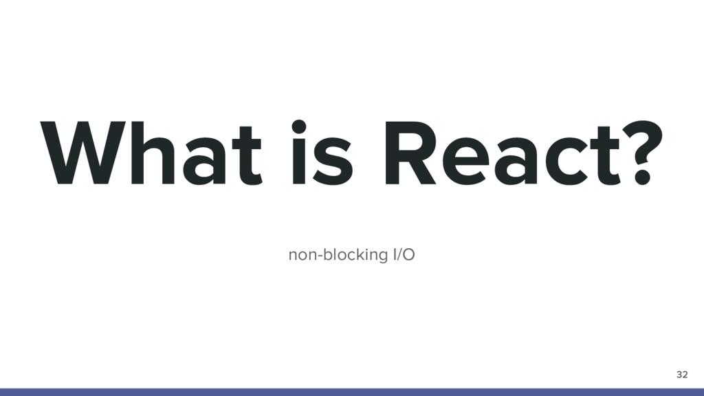 What is React? non-blocking I/O 32