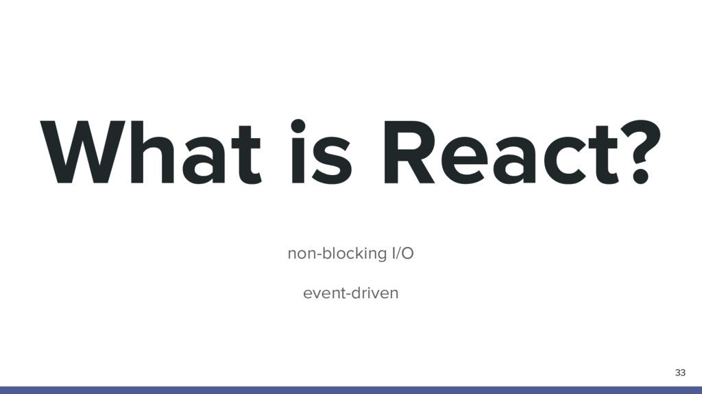 What is React? non-blocking I/O event-driven 33