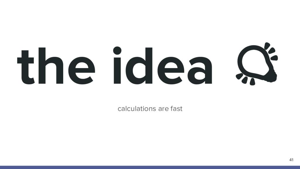 the idea calculations are fast 41
