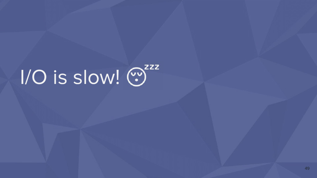 I/O is slow! 49