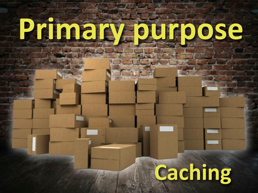 Primary'purpose Caching