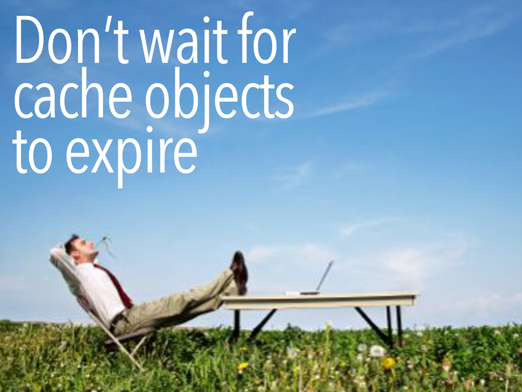 Don't wait for cache objects to expire