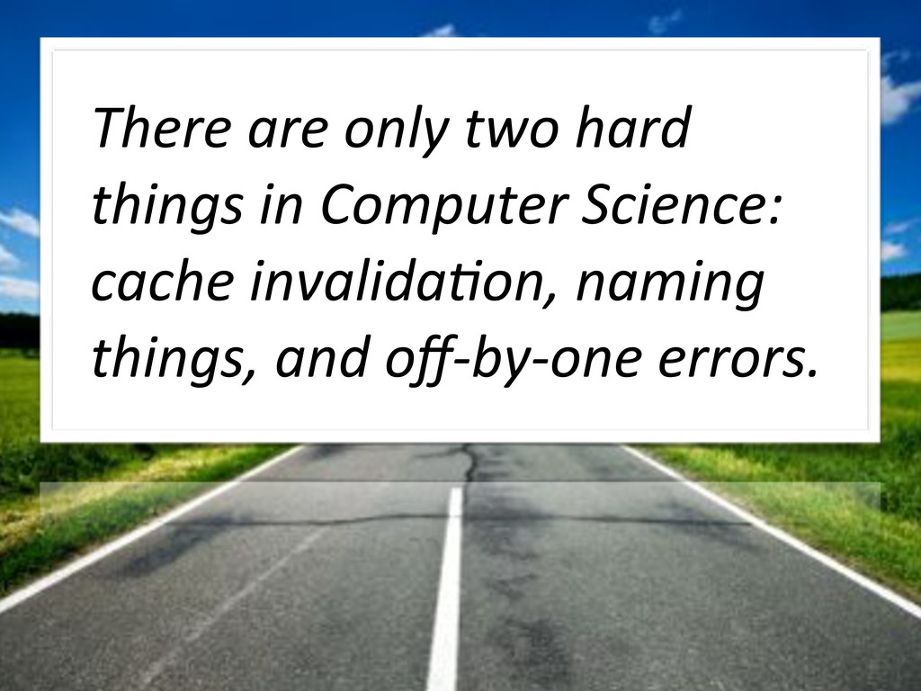 There!are!only!two!hard! things!in!Computer!Sci...