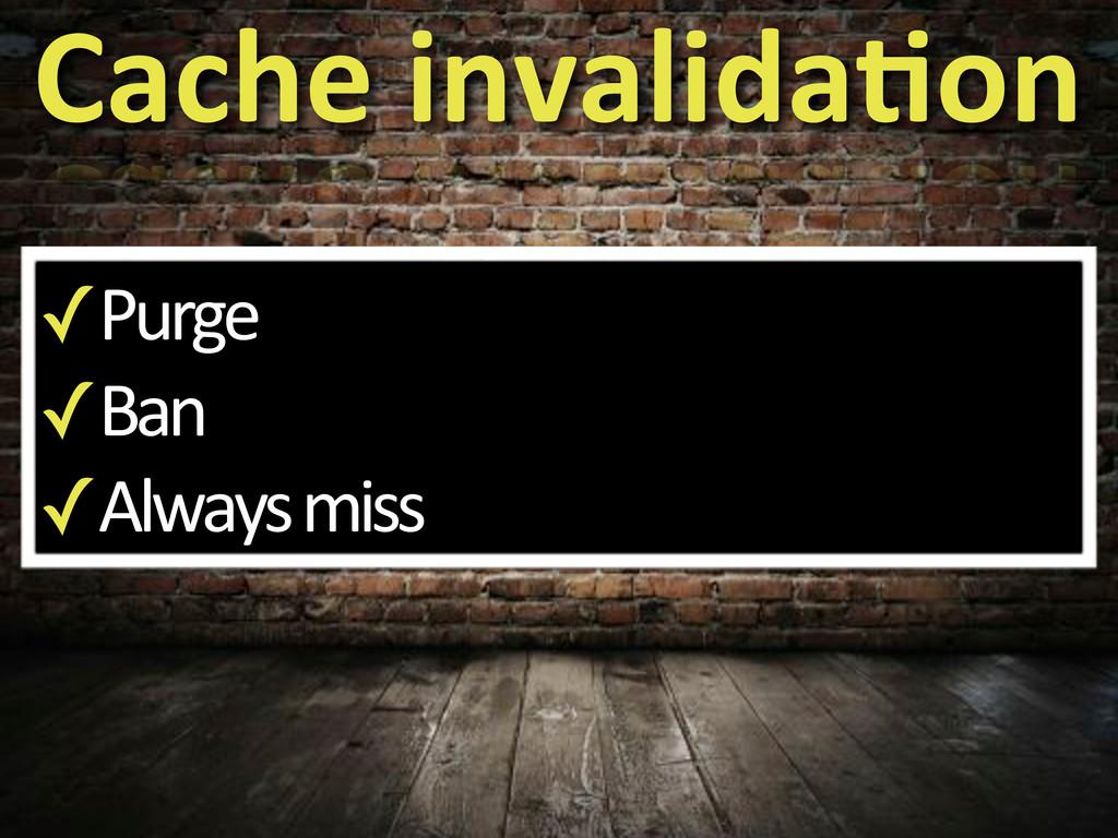 ✓Purge ✓Ban ✓Always'miss Cache%invalida?on