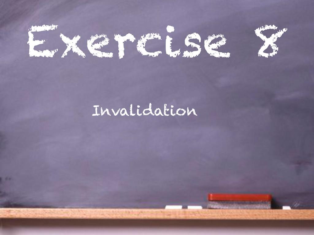 Exercise 8 Invalidation