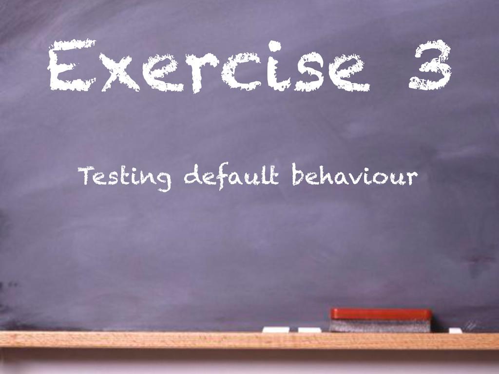 Exercise 3 Testing default behaviour