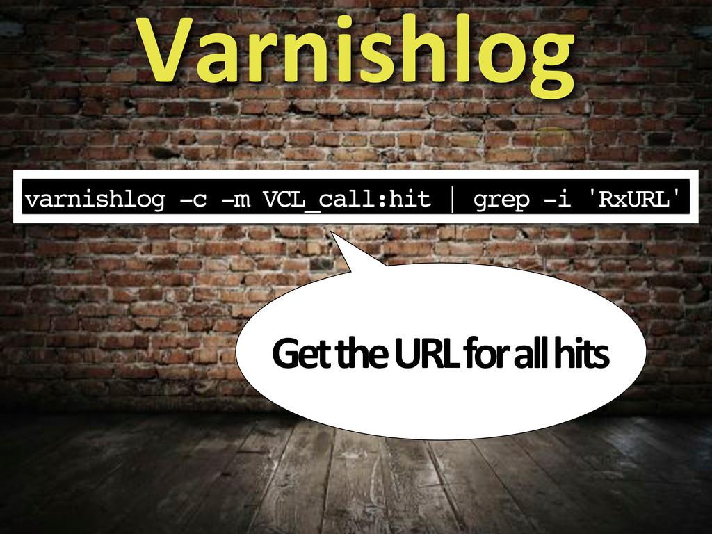 varnishlog -c -m VCL_call:hit   grep -i 'RxURL'...