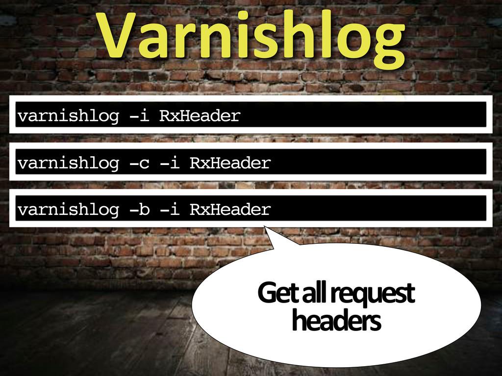 varnishlog -i RxHeader Varnishlog varnishlog -c...
