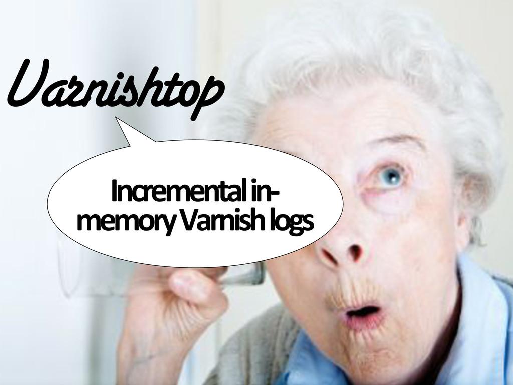 Varnishtop Incremental#in@ memory#Varnish#logs