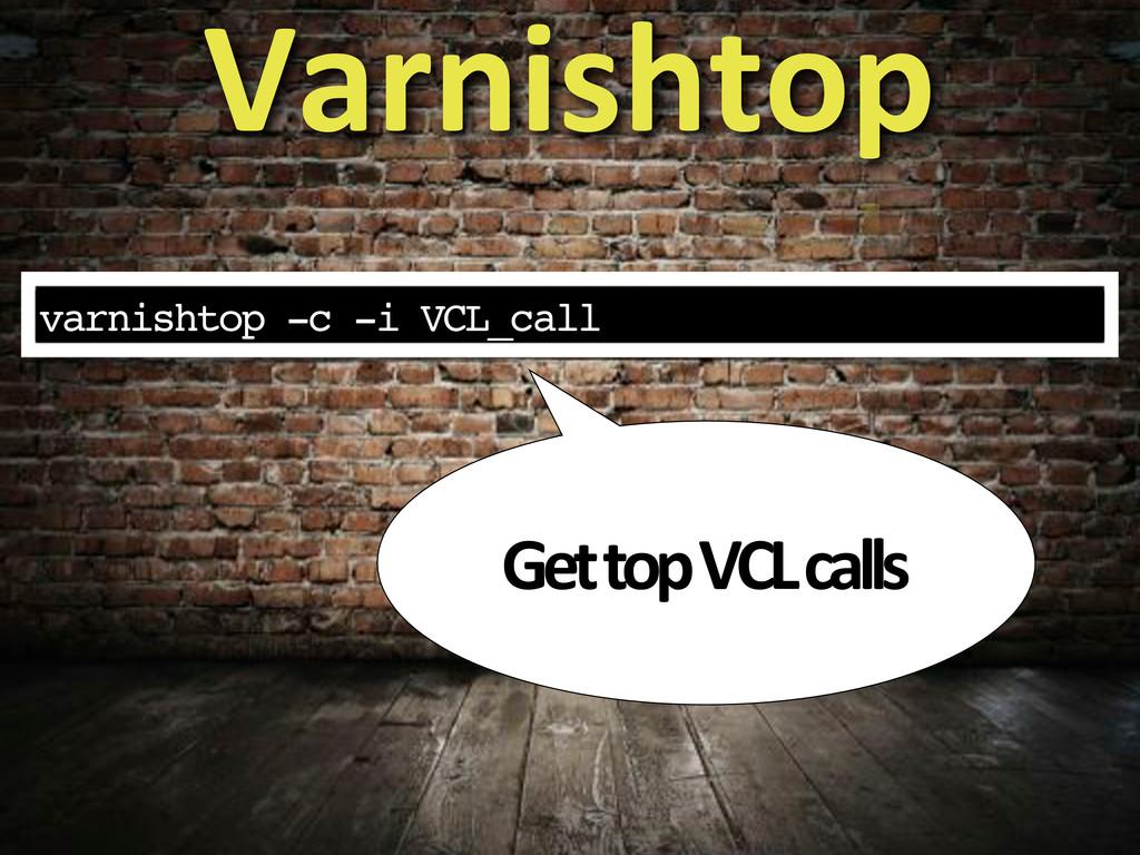 varnishtop -c -i VCL_call Varnishtop Get#top#VC...