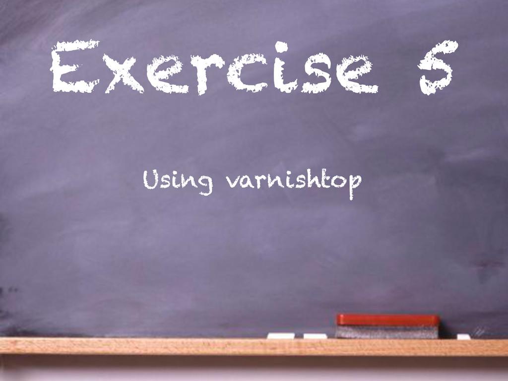 Exercise 5 Using varnishtop