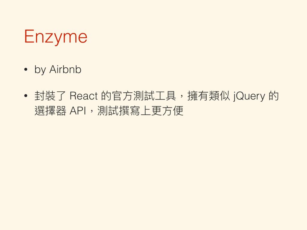 Enzyme • by Airbnb • 封裝了了 React 的官⽅方測試⼯工具,擁有類似 ...