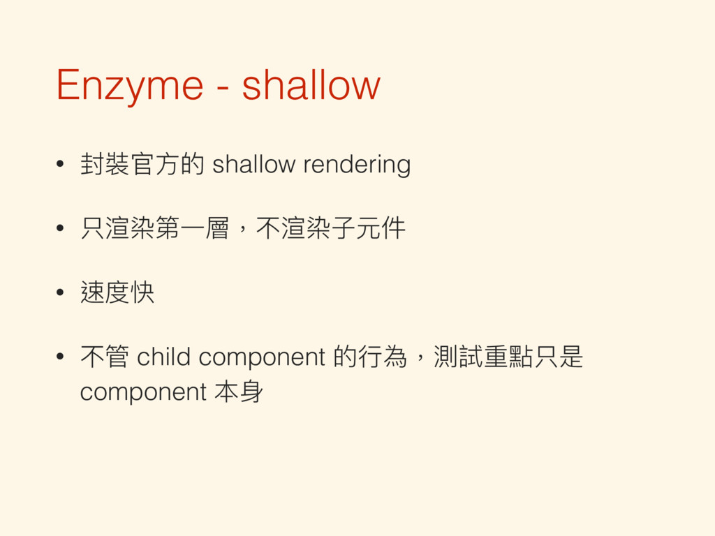 Enzyme - shallow • 封裝官⽅方的 shallow rendering • 只...