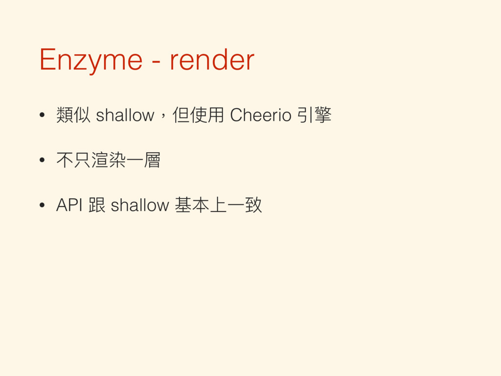 Enzyme - render • 類似 shallow,但使⽤用 Cheerio 引擎 • ...