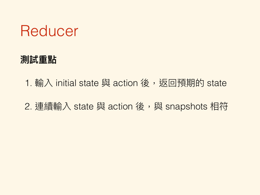 Reducer 測試重點 1. 輸入 initial state 與 action 後,返回預...