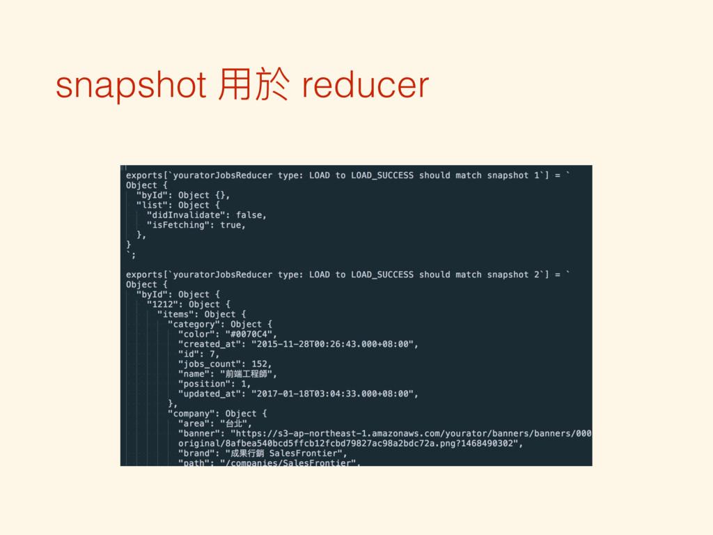 snapshot ⽤用於 reducer