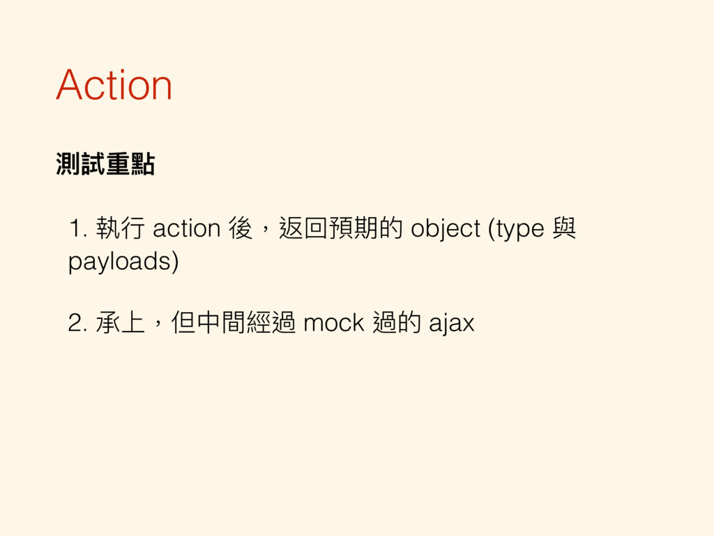 Action 測試重點 1. 執⾏行行 action 後,返回預期的 object (type...